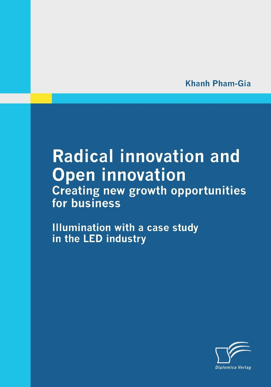Khanh Pham-Gia Radical Innovation and Open Innovation. Creating New Growth Opportunities for Business navi radjou jugaad innovation think frugal be flexible generate breakthrough growth