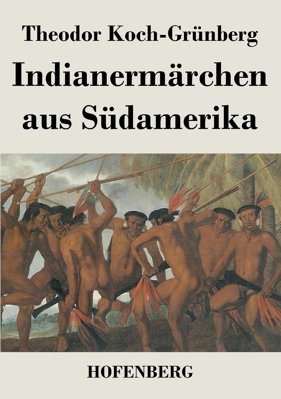 Theodor Koch-Grünberg Indianermarchen aus Sudamerika theodor koch grünberg vom roroima zum orinoco