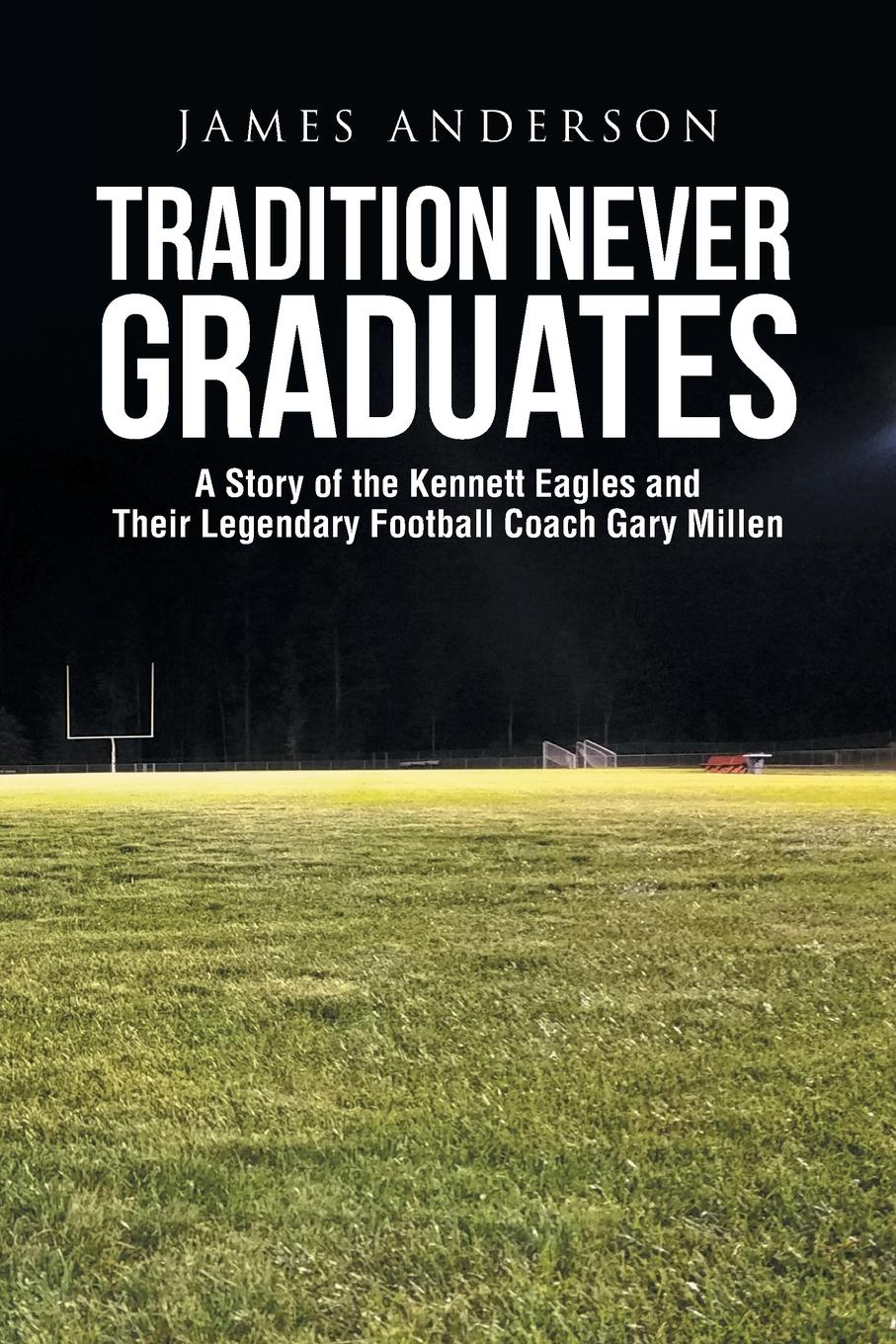 Фото James Anderson Tradition Never Graduates. A Story of the Kennett Eagles and Their Legendary Football Coach Gary Millen