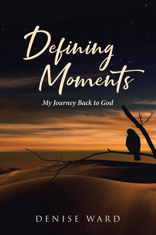 Denise Ward Defining Moments. My Journey Back to God