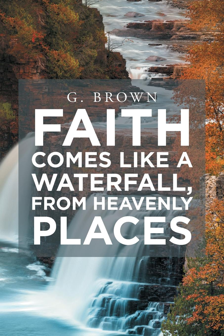 G. Brown Faith Comes Like a Waterfall, from Heavenly Places a spark of heavenly fire