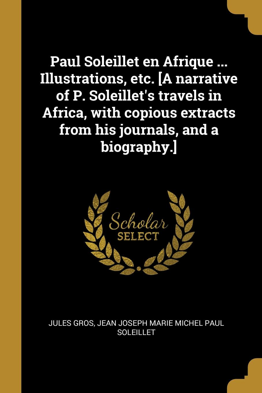 Фото - Jules Gros, Jean Joseph Marie Michel Paul Soleillet Paul Soleillet en Afrique ... Illustrations, etc. .A narrative of P. Soleillet.s travels in Africa, with copious extracts from his journals, and a biography.. jean paul gaultier le male
