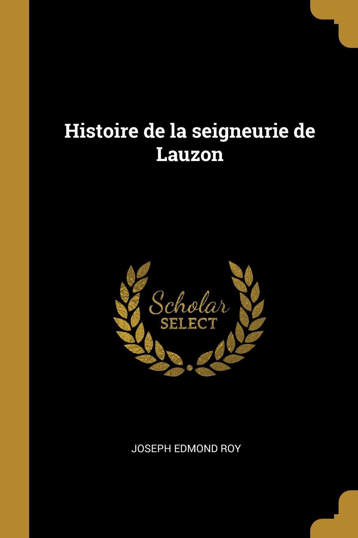 Joseph Edmond Roy Histoire de la seigneurie de Lauzon joseph edmond roy histoire de la seigneurie de lauzon volume 5 french edition