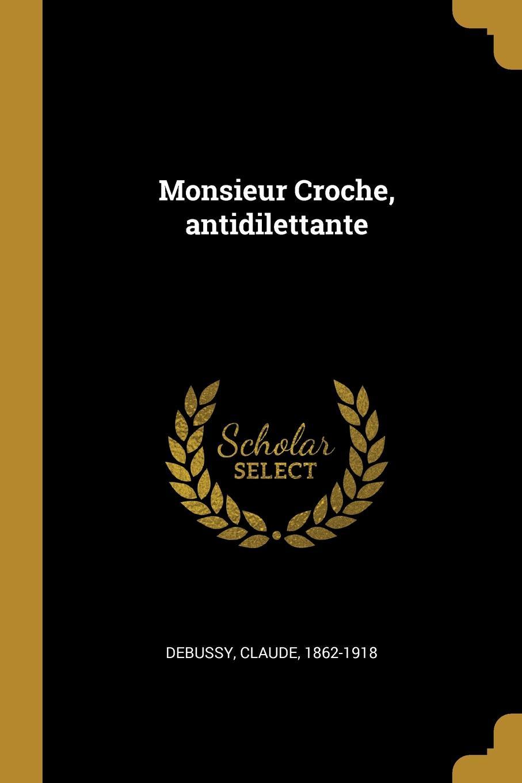Debussy Claude 1862-1918 Monsieur Croche, antidilettante