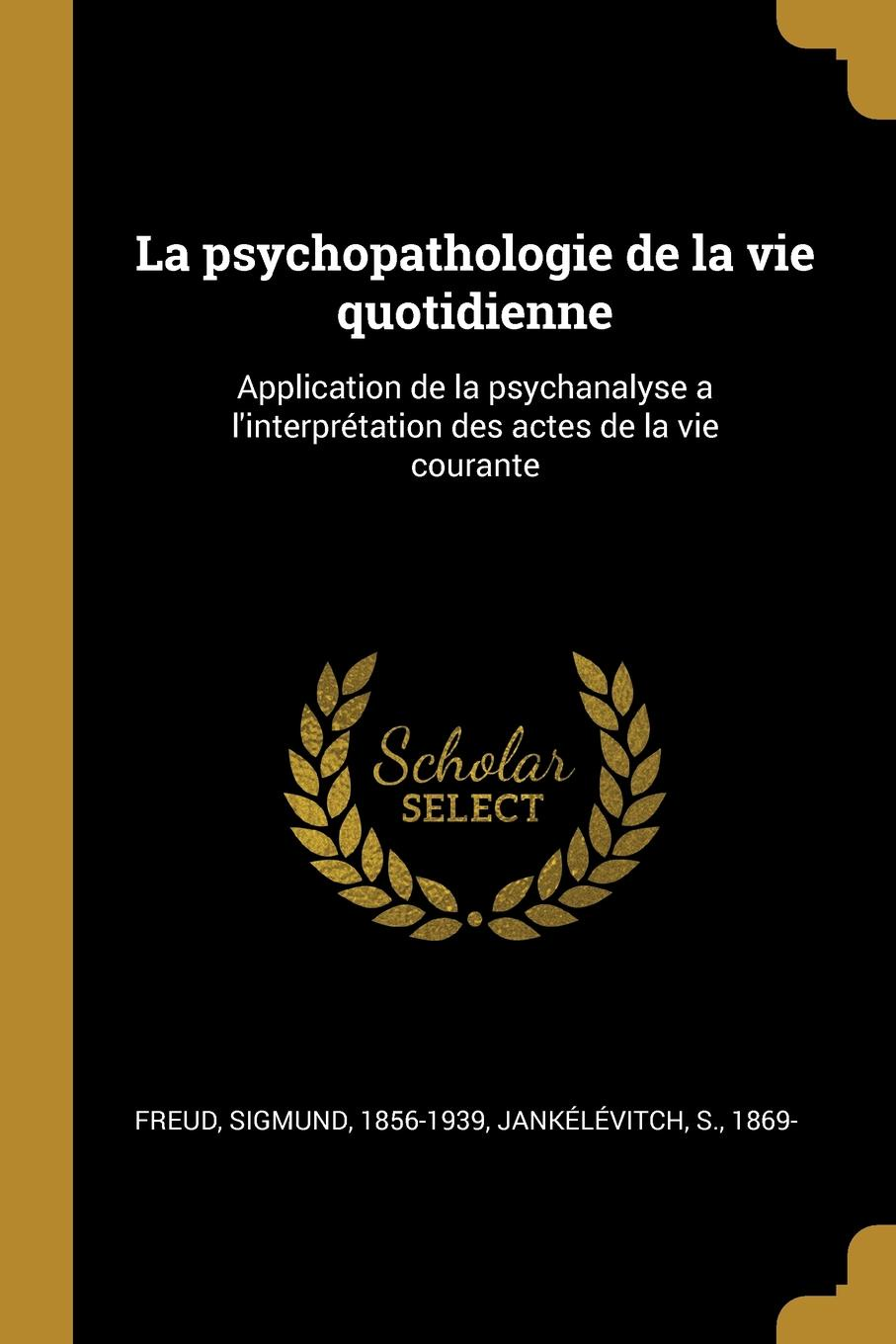 Freud Sigmund 1856-1939, Jankélévitch S. 1869- La psychopathologie de la vie quotidienne. Application de la psychanalyse a l.interpretation des actes de la vie courante
