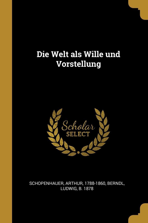 Артур Шопенгауэр, Ludwig Berndl Die Welt als Wille und Vorstellung