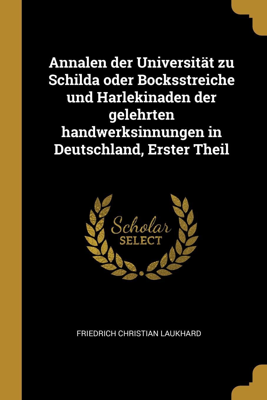 Annalen der Universitat zu Schilda oder Bocksstreiche und Harlekinaden der gelehrten handwerksinnungen in Deutschland, Erster Theil