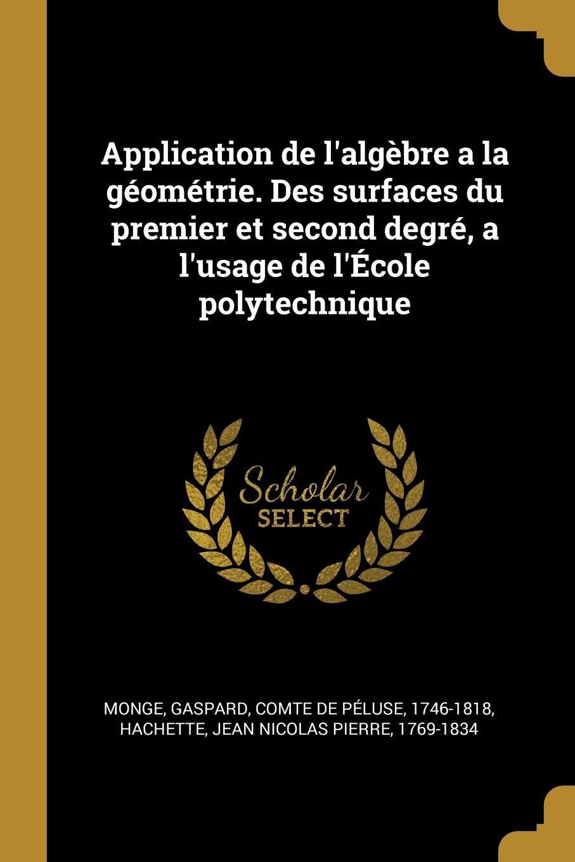 Gaspard Monge, Jean Nicolas Pierre Hachette Application de l.algebre a la geometrie. Des surfaces du premier et second degre, a l.usage de l.Ecole polytechnique