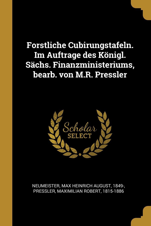 Forstliche Cubirungstafeln. Im Auftrage des Konigl. Sachs. Finanzministeriums, bearb. von M.R. Pressler