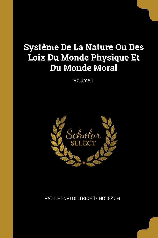 Systeme De La Nature Ou Des Loix Du Monde Physique Et Du Monde Moral; Volume 1