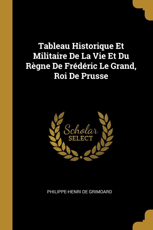 Philippe-Henri de Grimoard Tableau Historique Et Militaire De La Vie Et Du Regne De Frederic Le Grand, Roi De Prusse