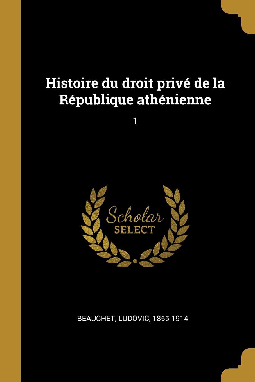 Ludovic Beauchet Histoire du droit prive de la Republique athenienne. 1