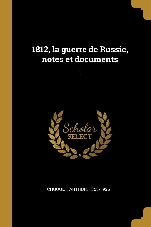 Arthur Chuquet 1812, la guerre de Russie, notes et documents. 1