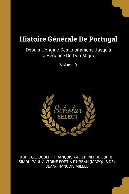 Jean-François Mielle Histoire Generale De Portugal. Depuis L.origine Des Lusitaniens Jusqu.a La Regence De Don Miguel; Volume 9