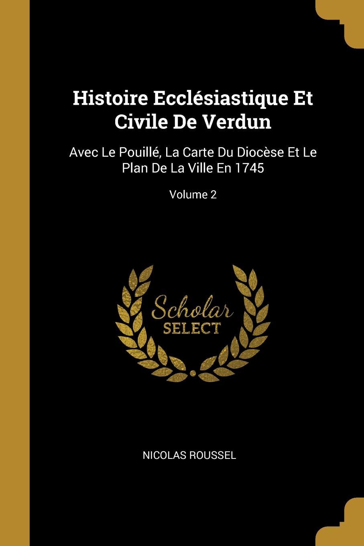Nicolas Roussel Histoire Ecclesiastique Et Civile De Verdun. Avec Le Pouille, La Carte Du Diocese Et Le Plan De La Ville En 1745; Volume 2