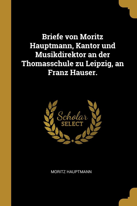Moritz Hauptmann Briefe von Moritz Hauptmann, Kantor und Musikdirektor an der Thomasschule zu Leipzig, an Franz Hauser. moritz hauptmann the nature of harmony and metre