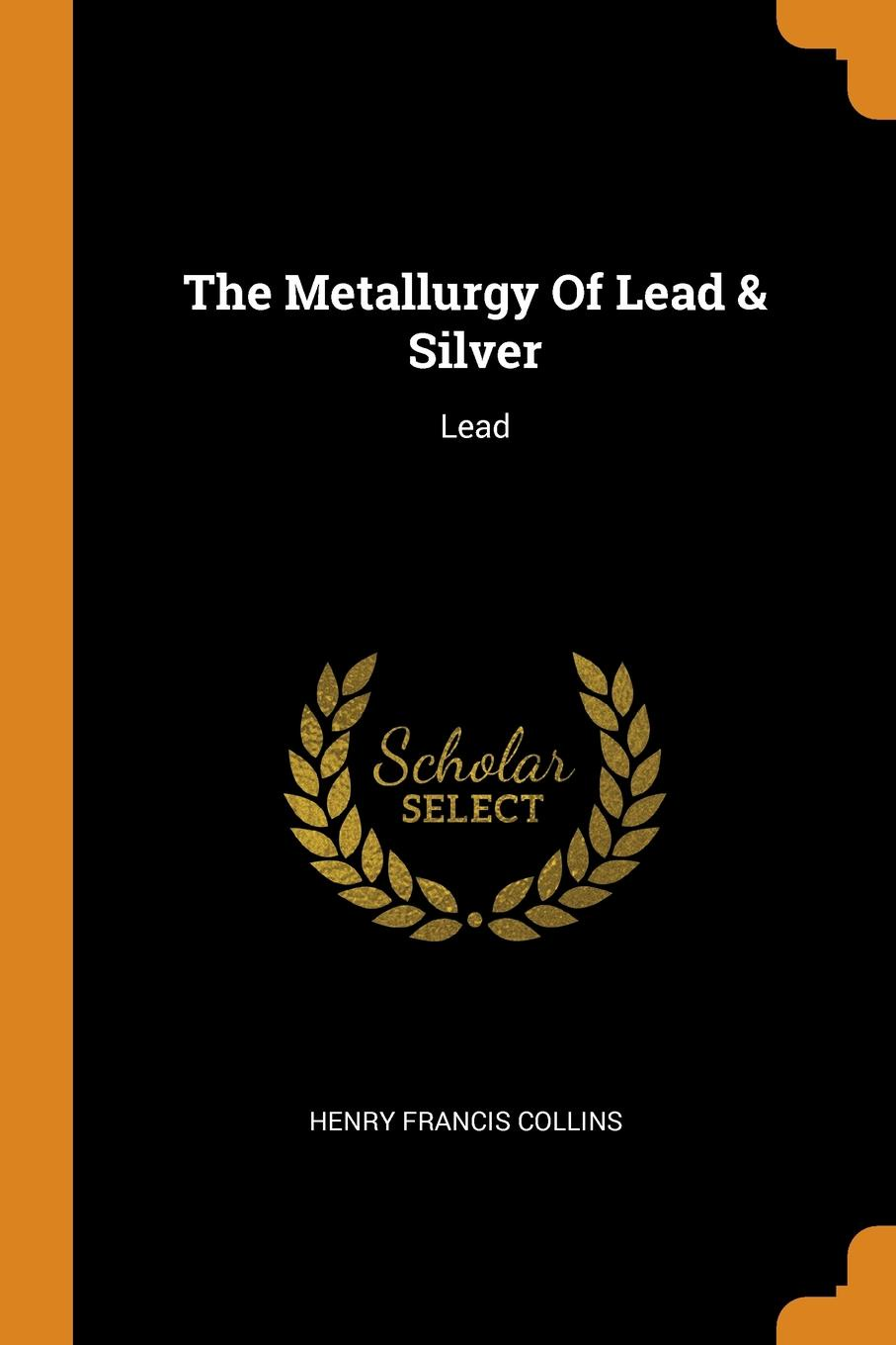 Henry Francis Collins The Metallurgy Of Lead . Silver. Lead