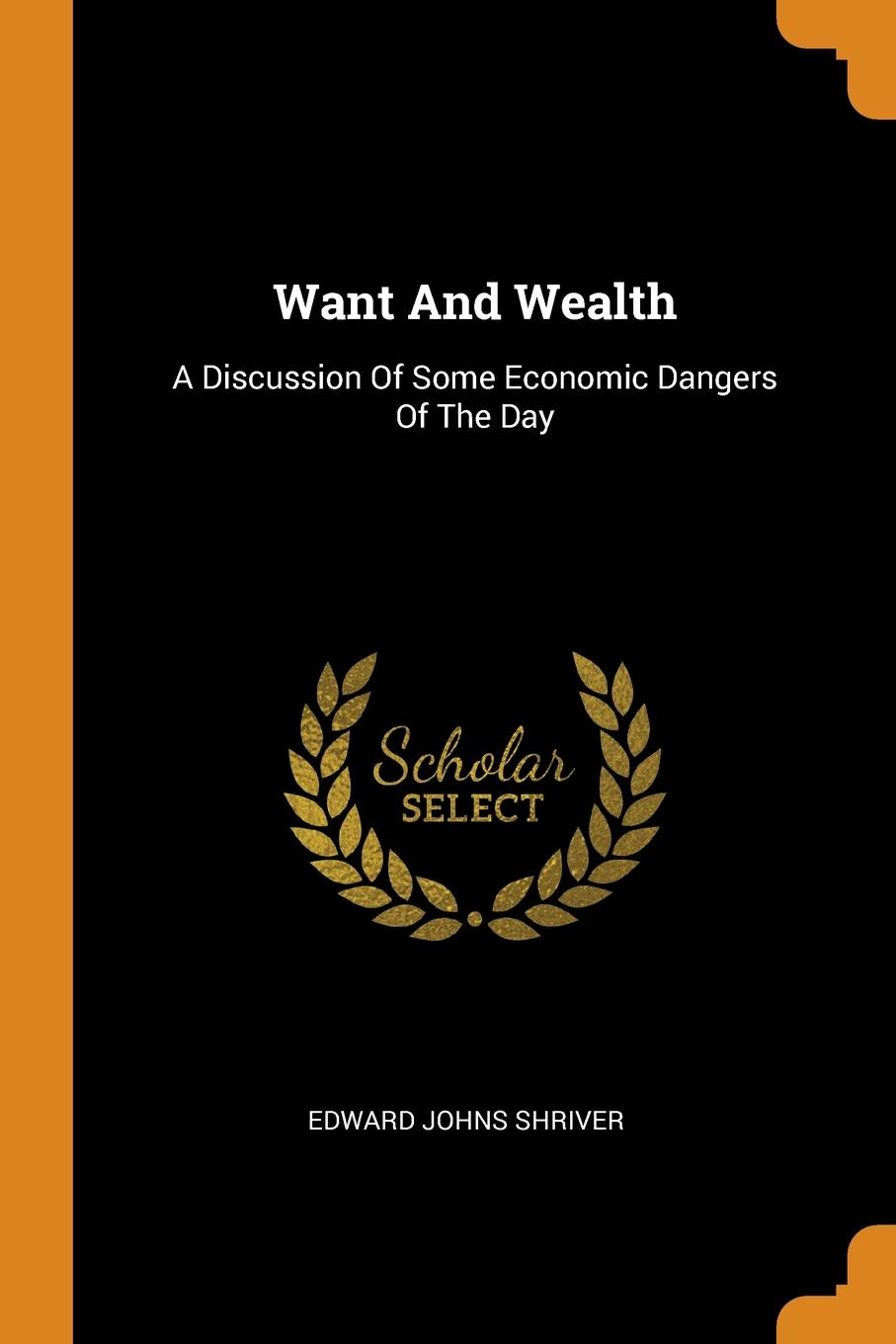 Edward Johns Shriver Want And Wealth. A Discussion Of Some Economic Dangers Of The Day