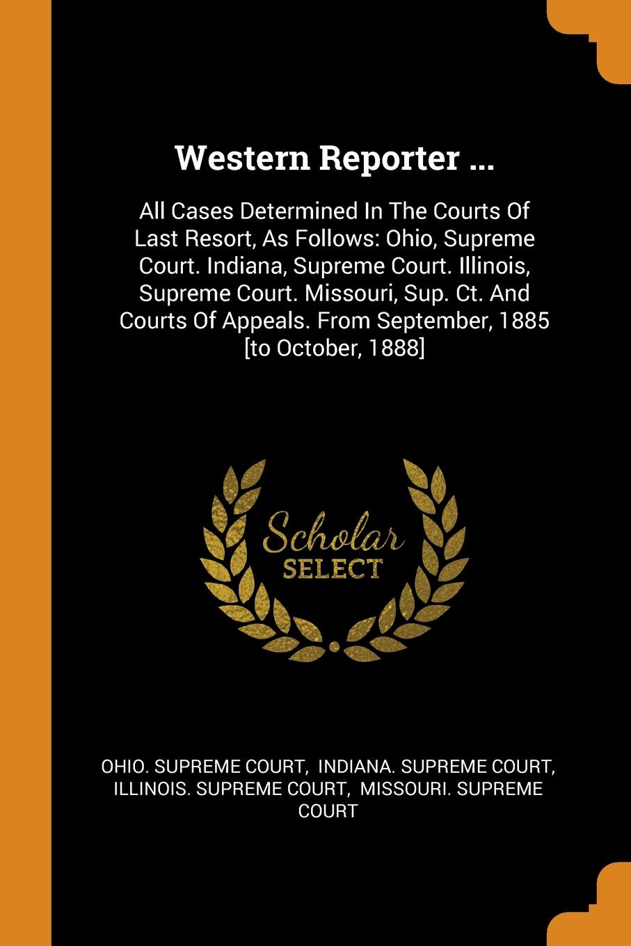 Ohio. Supreme Court Western Reporter ... All Cases Determined In The Courts Of Last Resort, As Follows: Ohio, Supreme Court. Indiana, Supreme Court. Illinois, Supreme Court. Missouri, Sup. Ct. And Courts Of Appeals. From September, 1885 .to October, 1888.