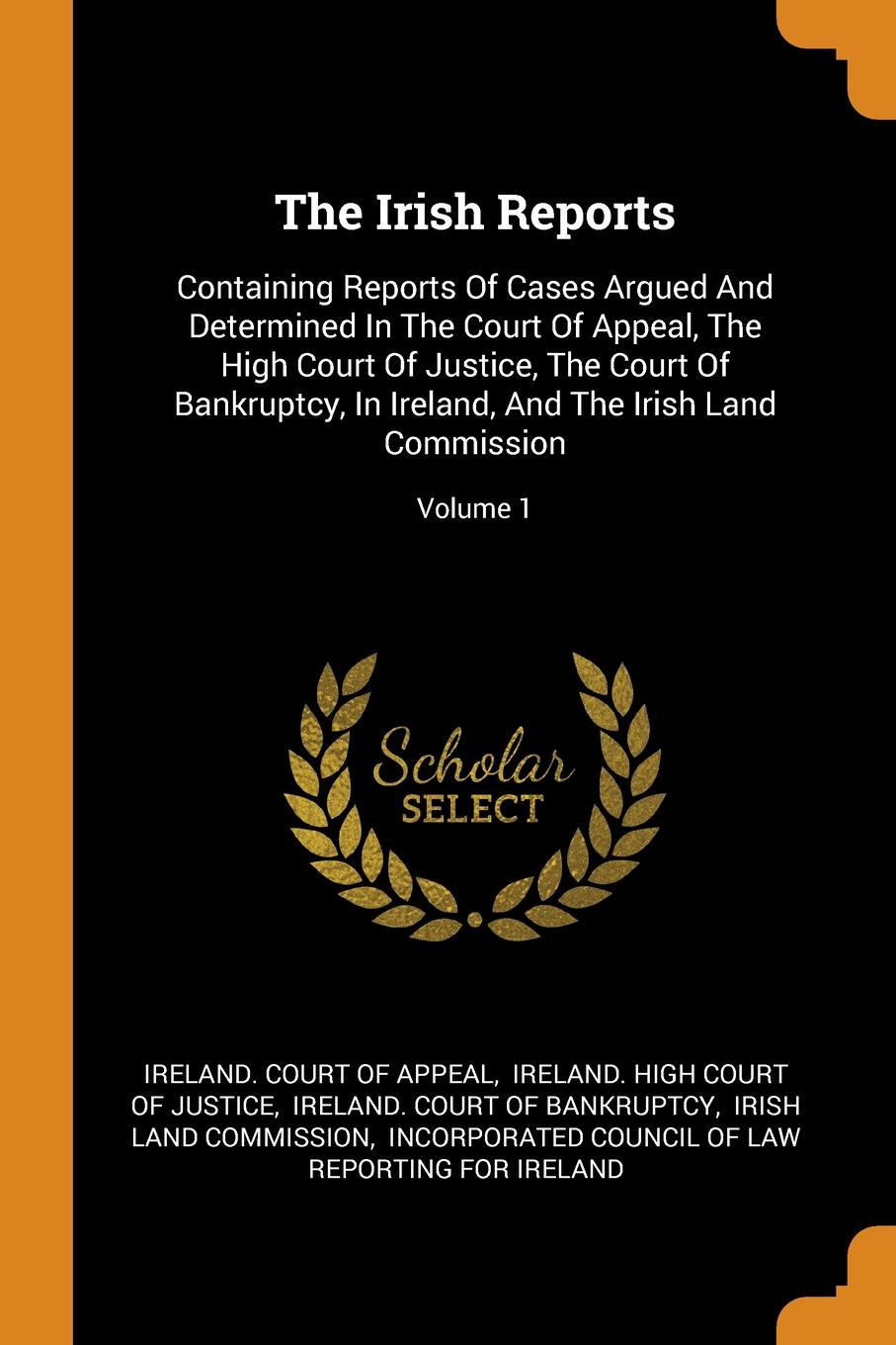The Irish Reports. Containing Reports Of Cases Argued And Determined In The Court Of Appeal, The High Court Of Justice, The Court Of Bankruptcy, In Ireland, And The Irish Land Commission; Volume 1
