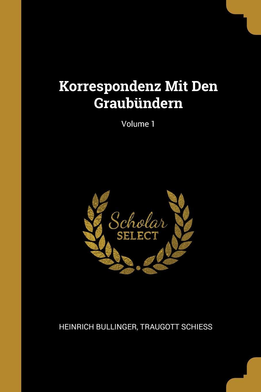 Heinrich Bullinger, Traugott Schiess Korrespondenz Mit Den Graubundern; Volume 1