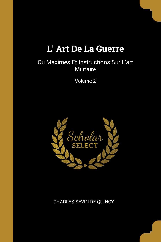 L. Art De La Guerre. Ou Maximes Et Instructions Sur L.art Militaire; Volume 2