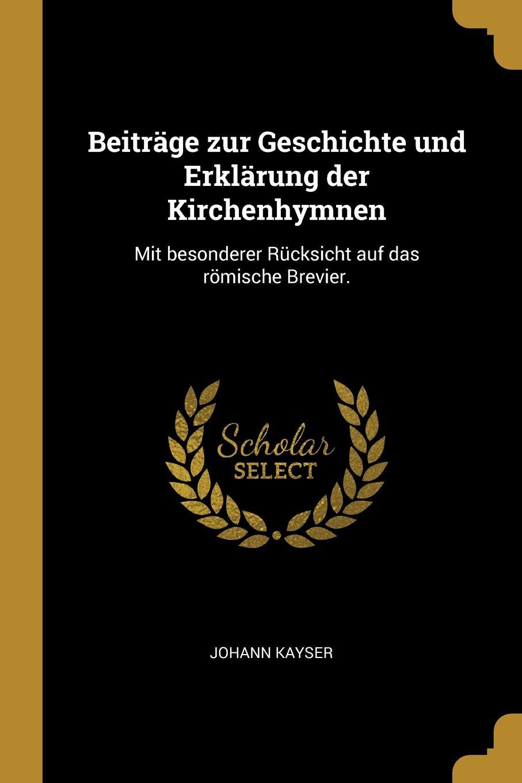 Johann Kayser Beitrage zur Geschichte und Erklarung der Kirchenhymnen. Mit besonderer Rucksicht auf das romische Brevier.