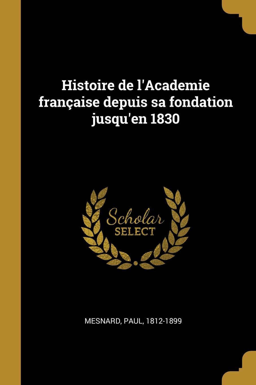 Paul Mesnard Histoire de l.Academie francaise depuis sa fondation jusqu.en 1830