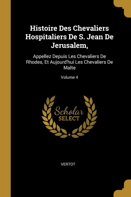 Vertot Histoire Des Chevaliers Hospitaliers De S. Jean De Jerusalem,. Appellez Depuis Les Chevaliers De Rhodes, Et Aujourd.hui Les Chevaliers De Malte; Volume 4