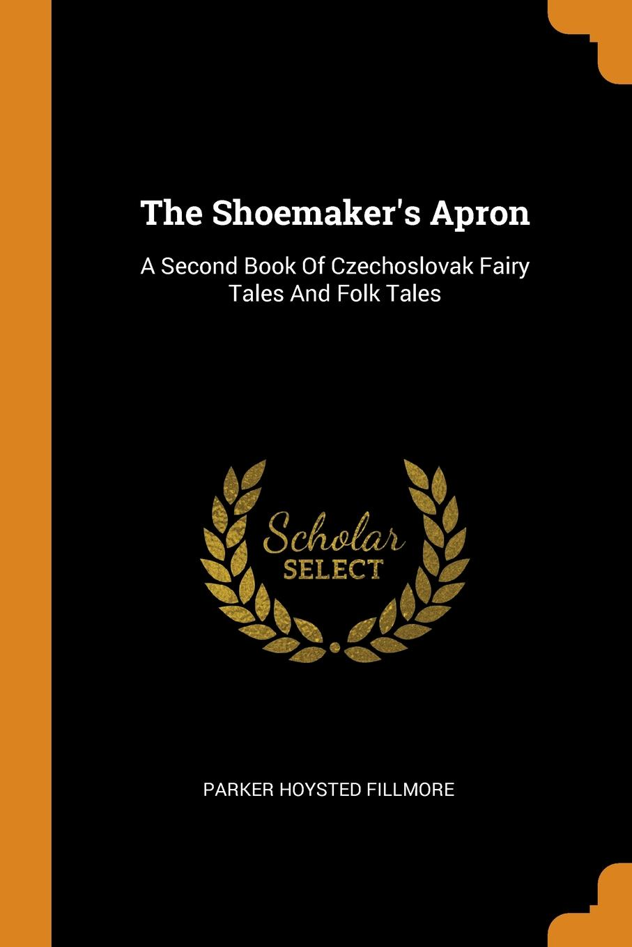 Parker Hoysted Fillmore The Shoemaker.s Apron. A Second Book Of Czechoslovak Fairy Tales And Folk Tales