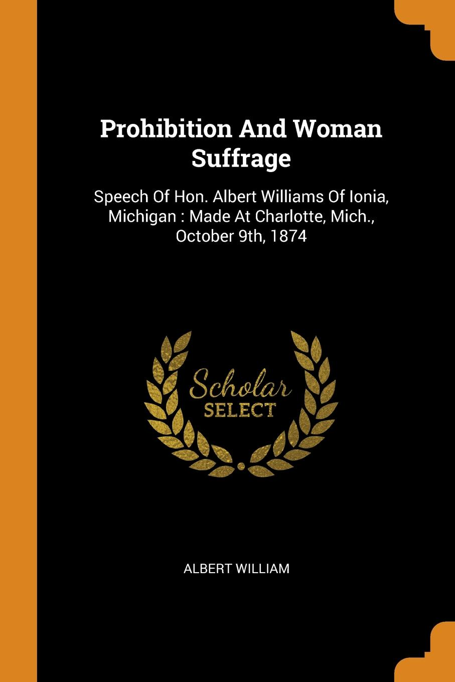 Albert William Prohibition And Woman Suffrage. Speech Of Hon. Albert Williams Of Ionia, Michigan : Made At Charlotte, Mich., October 9th, 1874