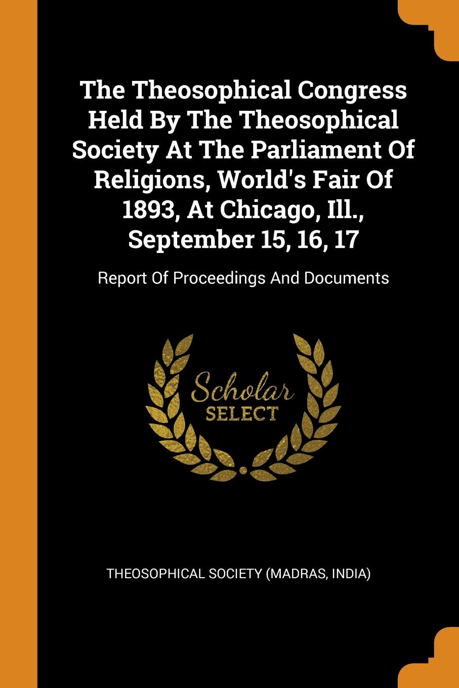 The Theosophical Congress Held By The Theosophical Society At The Parliament Of Religions, World.s Fair Of 1893, At Chicago, Ill., September 15, 16, 17. Report Of Proceedings And Documents