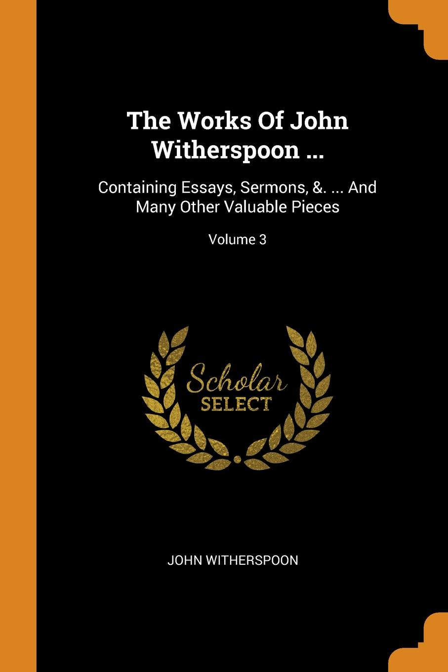 John Witherspoon The Works Of John Witherspoon ... Containing Essays, Sermons, .. ... And Many Other Valuable Pieces; Volume 3