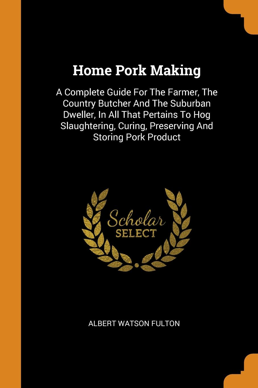 Albert Watson Fulton Home Pork Making. A Complete Guide For The Farmer, The Country Butcher And The Suburban Dweller, In All That Pertains To Hog Slaughtering, Curing, Preserving And Storing Pork Product