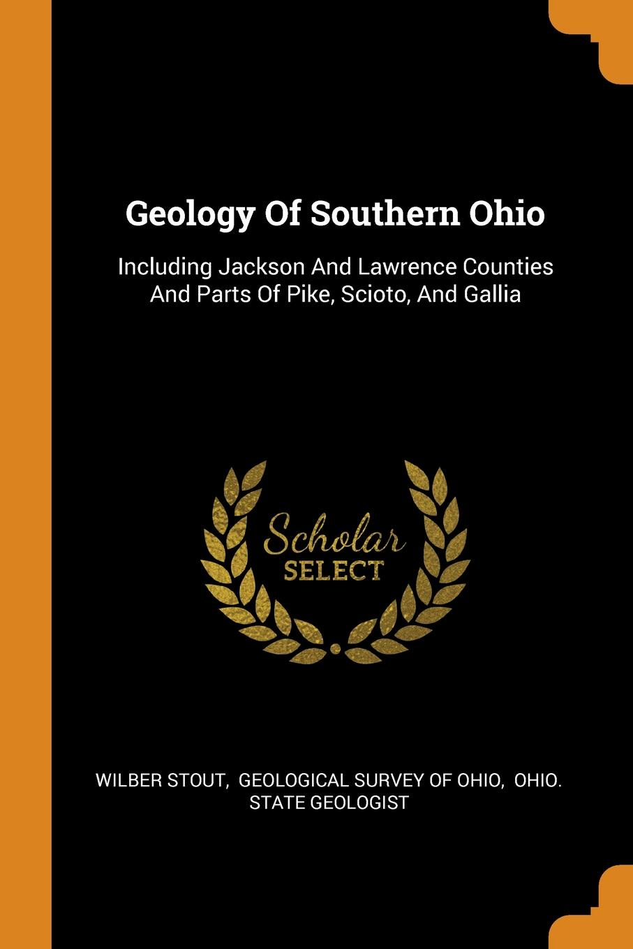 Wilber Stout Geology Of Southern Ohio. Including Jackson And Lawrence Counties And Parts Of Pike, Scioto, And Gallia