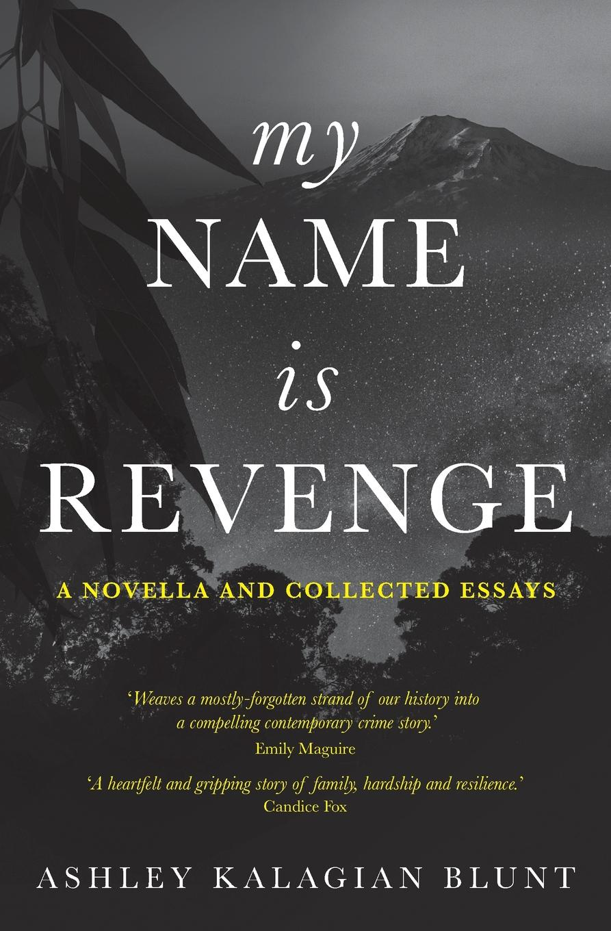 Ashley Kalagian Blunt My Name Is Revenge. A novella and collected essays the revenge of history