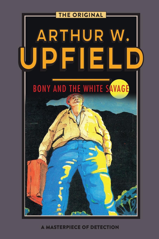 Arthur W. Upfield Bony and the White Savage arthur w upfield up and down australia