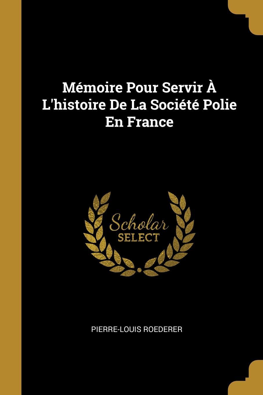 Pierre-Louis Roederer Memoire Pour Servir A L.histoire De La Societe Polie En France