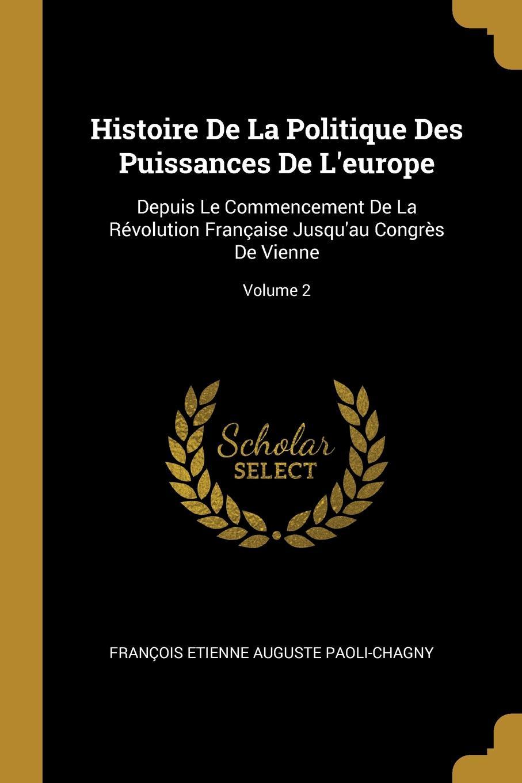 François Etienne Auguste Paoli-Chagny Histoire De La Politique Des Puissances De L.europe. Depuis Le Commencement De La Revolution Francaise Jusqu.au Congres De Vienne; Volume 2