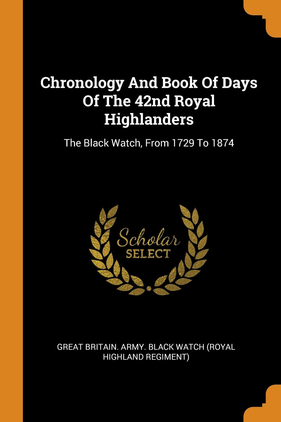 Chronology And Book Of Days Of The 42nd Royal Highlanders. The Black Watch, From 1729 To 1874 john percy groves history of the 42nd royal highlanders the black watch now the first battalion the black watch royal highlanders 1729 1893 illustrated by harry payne