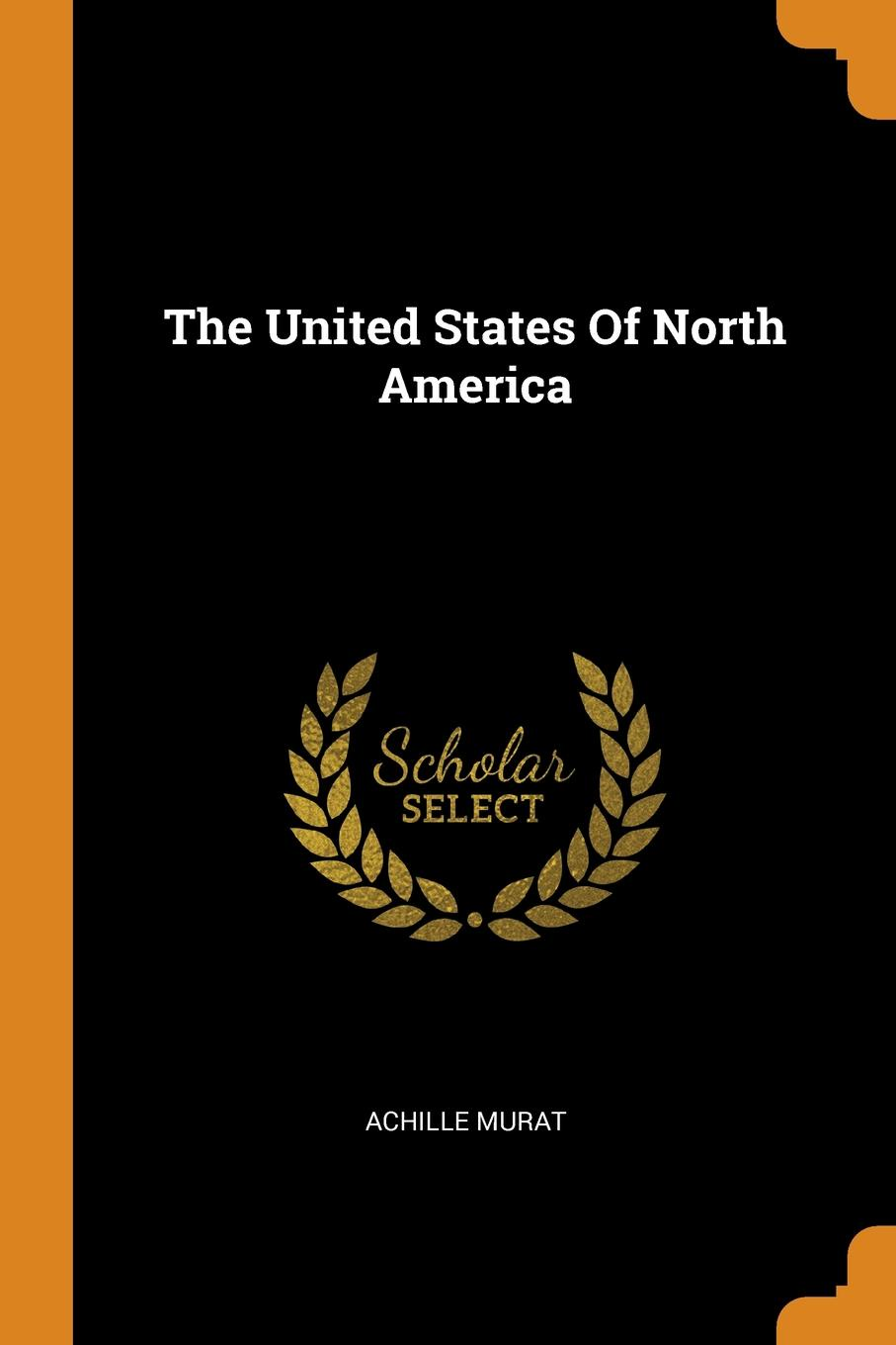 Achille Murat The United States Of North America gabriel moran america in the united states and the united states in america a philosophical essay