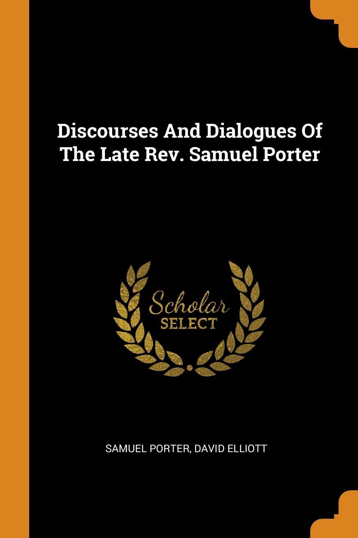 Samuel Porter, David Elliott Discourses And Dialogues Of The Late Rev. Samuel Porter samuel porter david elliott discourses and dialogues of the late rev samuel porter