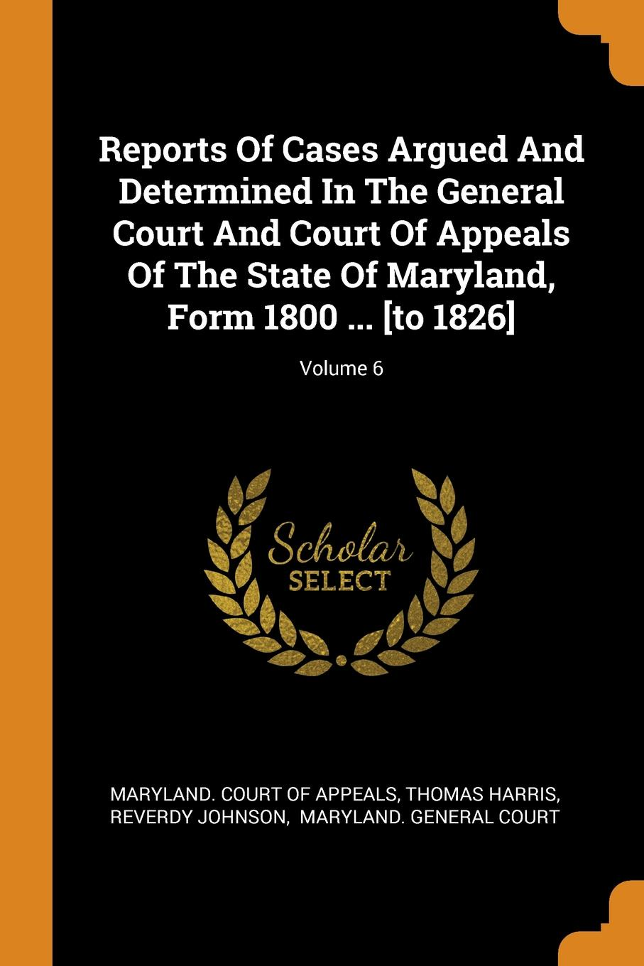 Thomas Harris, Reverdy Johnson Reports Of Cases Argued And Determined In The General Court And Court Of Appeals Of The State Of Maryland, Form 1800 ... .to 1826.; Volume 6