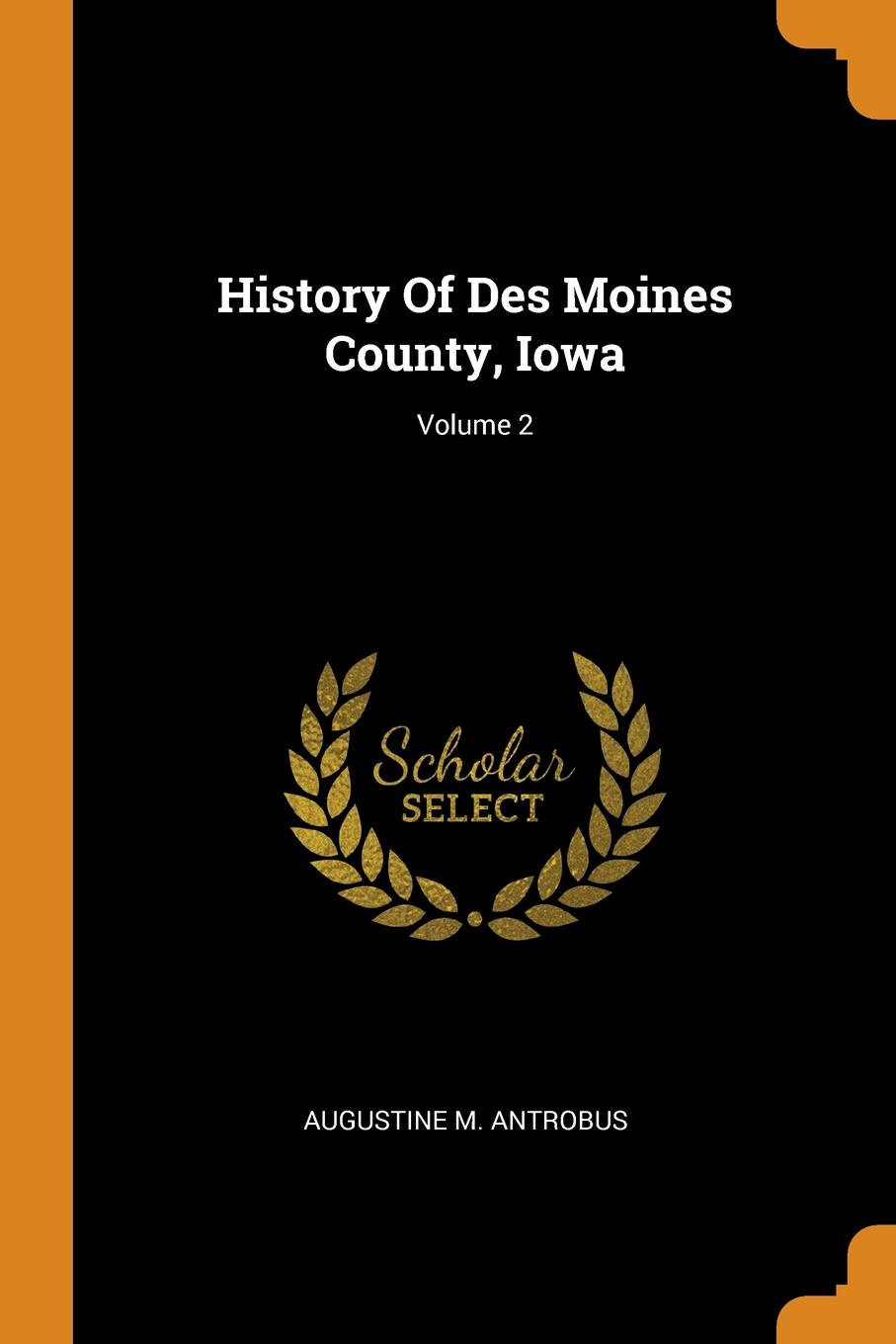 Augustine M. Antrobus History Of Des Moines County, Iowa; Volume 2