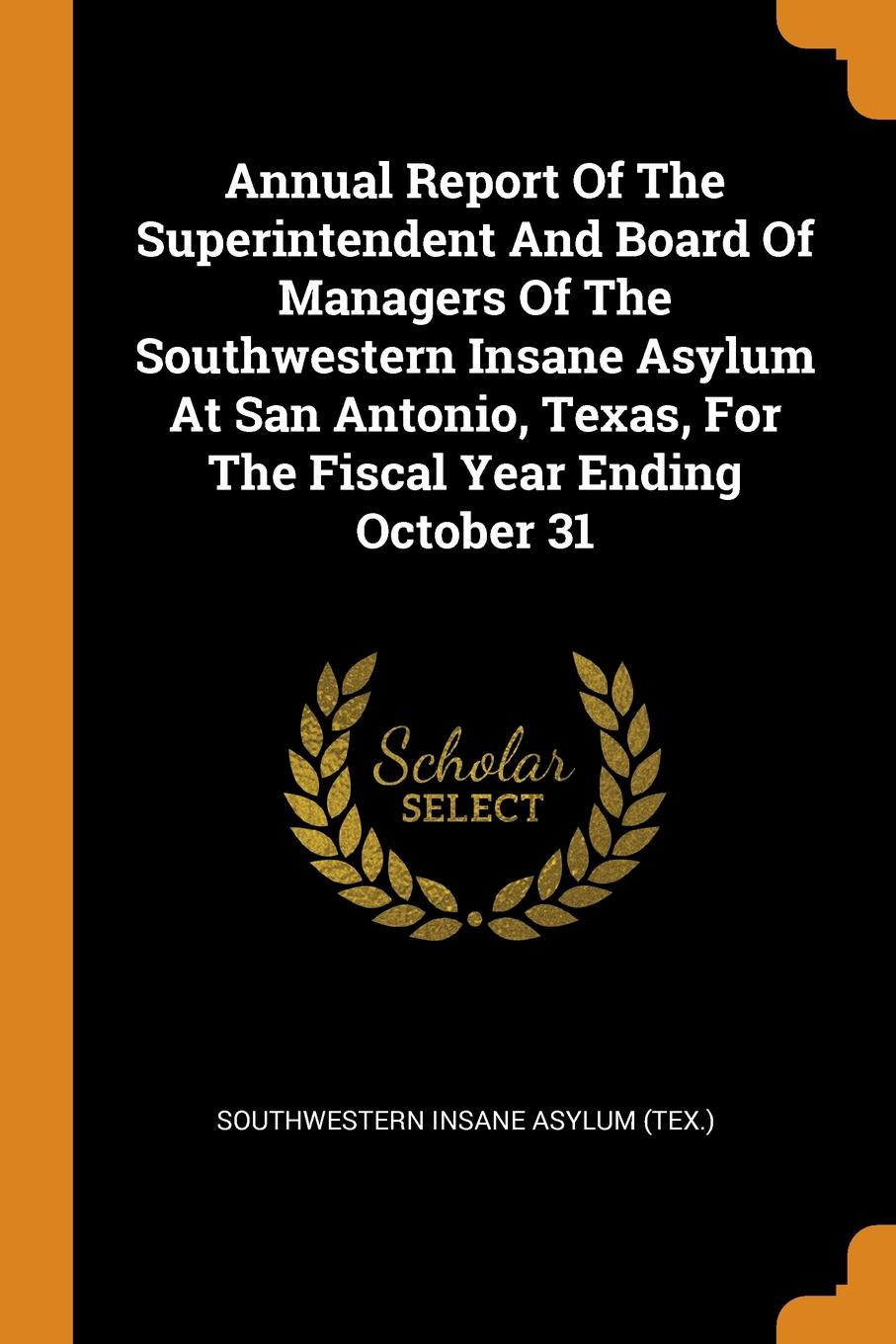 Annual Report Of The Superintendent And Board Of Managers Of The Southwestern Insane Asylum At San Antonio, Texas, For The Fiscal Year Ending October 31