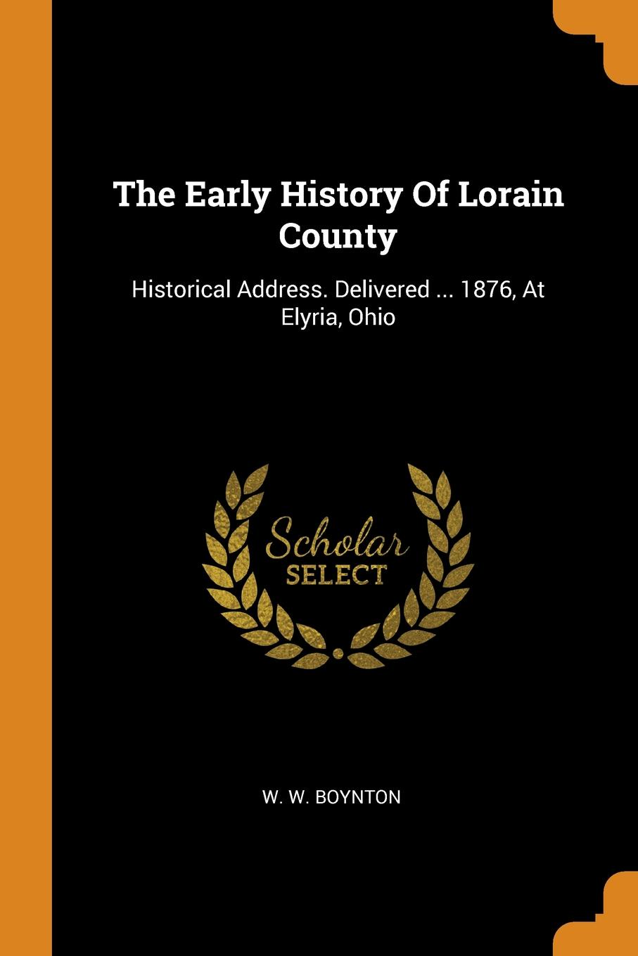 W. W. Boynton The Early History Of Lorain County. Historical Address. Delivered ... 1876, At Elyria, Ohio