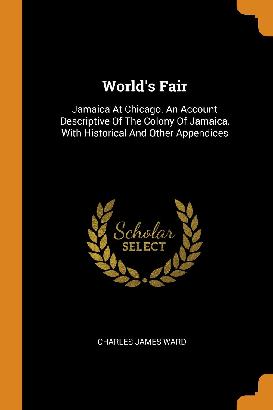 Charles James Ward World.s Fair. Jamaica At Chicago. An Account Descriptive Of The Colony Of Jamaica, With Historical And Other Appendices