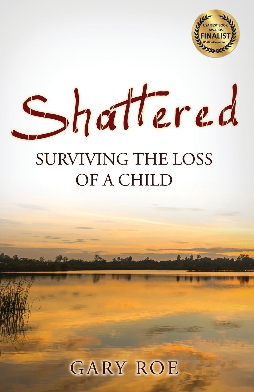 Gary Roe Shattered. Surviving the Loss of a Child shattered self – the end of natural evolution