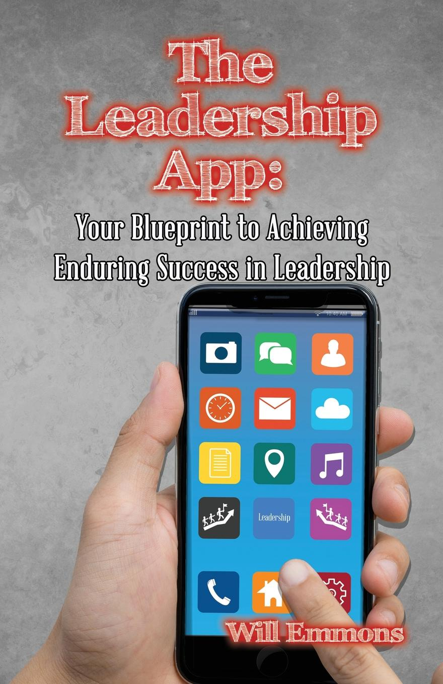 Will Emmons The Leadership App. Your Blueprint to Achieving Enduring Success in Leadership devon bandison fatherhood is leadership your playbook for success self leadership and a richer life