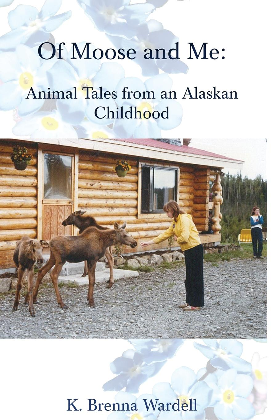 K. Brenna Wardell Of Moose and Me. Animal Tales from an Alaskan Childhood town in a wild moose chase